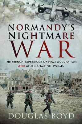 Normandy's Nightmare War: The French Experience of Nazi Occupation and Allied Bombing 1940-45 (Paperback)