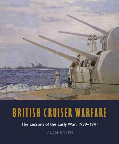 British Cruiser Warfare: The Lessons of the Early War, 1939-1941 (Hardback)