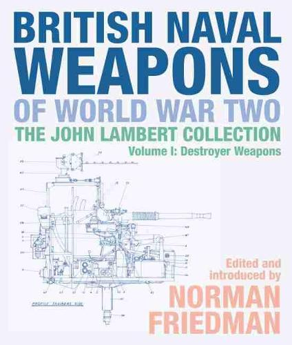 British Naval Weapons of World War Two: The John Lambert Collection, Volume I: Destroyer Weapons (Hardback)