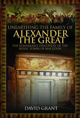 Unearthing the Family of Alexander the Great: The Remarkable Discovery of the Royal Tombs of Macedon (Hardback)