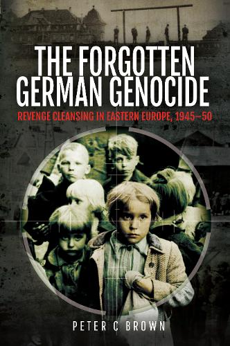 The Forgotten German Genocide: Revenge Cleansing in Eastern Europe, 1945-50 (Hardback)