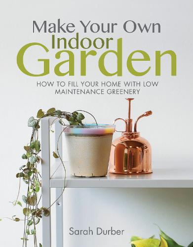 Make Your Own Indoor Garden: How to Fill Your Home with Low Maintenance Greenery - Make Your Own (Paperback)