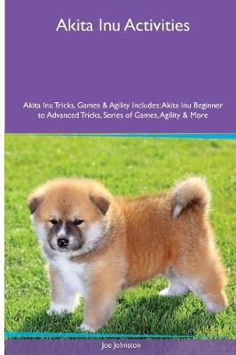 Akita Inu Activities Akita Inu Tricks, Games & Agility. Includes: Akita Inu Beginner to Advanced Tricks, Series of Games, Agility and More (Paperback)