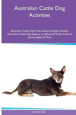 Australian Cattle Dog Activities Australian Cattle Dog Tricks, Games & Agility. Includes: Australian Cattle Dog Beginner to Advanced Tricks, Series of Games, Agility and More (Paperback)
