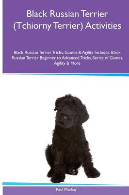 Black Russian Terrier (Tchiorny Terrier) Activities Black Russian Terrier Tricks, Games & Agility. Includes: Black Russian Terrier Beginner to Advanced Tricks, Series of Games, Agility and More (Paperback)