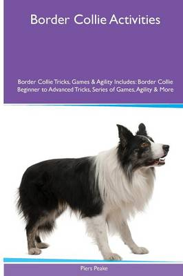 Border Collie Activities Border Collie Tricks, Games & Agility. Includes: Border Collie Beginner to Advanced Tricks, Series of Games, Agility and More (Paperback)