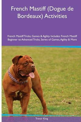 French Mastiff (Dogue de Bordeaux) Activities French Mastiff Tricks, Games & Agility. Includes: French Mastiff Beginner to Advanced Tricks, Series of Games, Agility and More (Paperback)