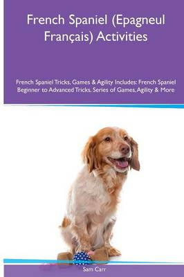 French Spaniel (Epagneul Francais) Activities French Spaniel Tricks, Games & Agility. Includes: French Spaniel Beginner to Advanced Tricks, Series of Games, Agility and More (Paperback)