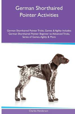 German Shorthaired Pointer Activities German Shorthaired Pointer Tricks, Games & Agility. Includes: German Shorthaired Pointer Beginner to Advanced Tricks, Series of Games, Agility and More (Paperback)