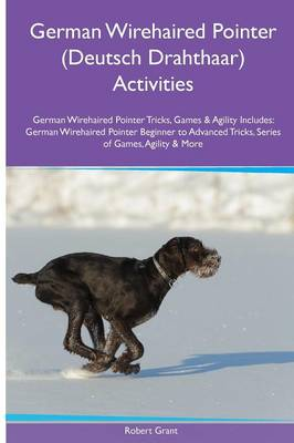 German Wirehaired Pointer (Deutsch Drahthaar) Activities German Wirehaired Pointer Tricks, Games & Agility. Includes: German Wirehaired Pointer Beginner to Advanced Tricks, Series of Games, Agility and More (Paperback)