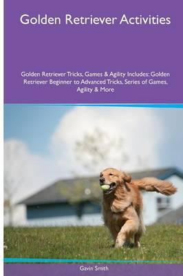 Golden Retriever Activities Golden Retriever Tricks, Games & Agility. Includes: Golden Retriever Beginner to Advanced Tricks, Series of Games, Agility and More (Paperback)