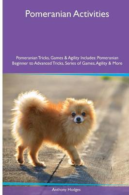 Pomeranian Activities Pomeranian Tricks, Games & Agility. Includes: Pomeranian Beginner to Advanced Tricks, Series of Games, Agility and More (Paperback)