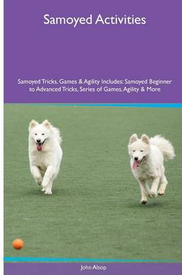 Samoyed Activities Samoyed Tricks, Games & Agility. Includes: Samoyed Beginner to Advanced Tricks, Series of Games, Agility and More (Paperback)