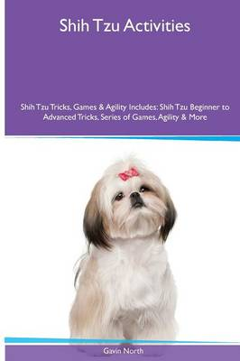 Shih Tzu Activities Shih Tzu Tricks, Games & Agility. Includes: Shih Tzu Beginner to Advanced Tricks, Series of Games, Agility and More (Paperback)