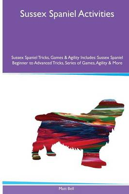 Sussex Spaniel Activities Sussex Spaniel Tricks, Games & Agility. Includes: Sussex Spaniel Beginner to Advanced Tricks, Series of Games, Agility and More (Paperback)