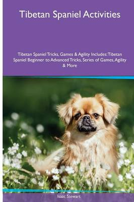 Tibetan Spaniel Activities Tibetan Spaniel Tricks, Games & Agility. Includes: Tibetan Spaniel Beginner to Advanced Tricks, Series of Games, Agility and More (Paperback)