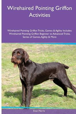 Wirehaired Pointing Griffon Activities Wirehaired Pointing Griffon Tricks, Games & Agility. Includes: Wirehaired Pointing Griffon Beginner to Advanced Tricks, Series of Games, Agility and More (Paperback)