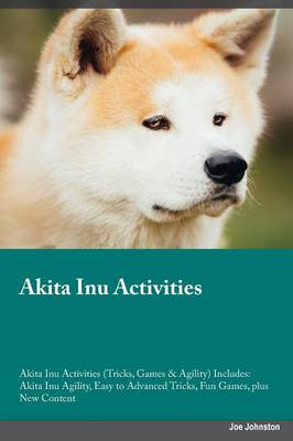 Akita Inu Activities Akita Inu Activities (Tricks, Games & Agility) Includes: Akita Inu Agility, Easy to Advanced Tricks, Fun Games, Plus New Content (Paperback)