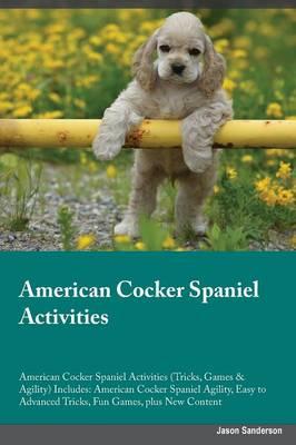 American Cocker Spaniel Activities American Cocker Spaniel Activities (Tricks, Games & Agility) Includes: American Cocker Spaniel Agility, Easy to Advanced Tricks, Fun Games, Plus New Content (Paperback)