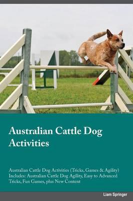Australian Cattle Dog Activities Australian Cattle Dog Activities (Tricks, Games & Agility) Includes: Australian Cattle Dog Agility, Easy to Advanced Tricks, Fun Games, Plus New Content (Paperback)