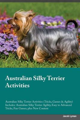 Australian Silky Terrier Activities Australian Silky Terrier Activities (Tricks, Games & Agility) Includes: Australian Silky Terrier Agility, Easy to Advanced Tricks, Fun Games, Plus New Content (Paperback)
