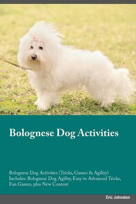 Bolognese Dog Activities Bolognese Dog Activities (Tricks, Games & Agility) Includes: Bolognese Dog Agility, Easy to Advanced Tricks, Fun Games, Plus New Content (Paperback)