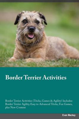 Border Terrier Activities Border Terrier Activities (Tricks, Games & Agility) Includes: Border Terrier Agility, Easy to Advanced Tricks, Fun Games, Plus New Content (Paperback)