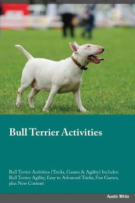 Bull Terrier Activities Bull Terrier Activities (Tricks, Games & Agility) Includes: Bull Terrier Agility, Easy to Advanced Tricks, Fun Games, Plus New Content (Paperback)