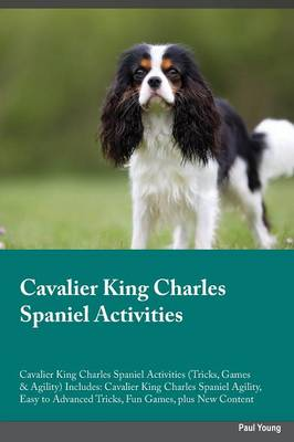 Cavalier King Charles Spaniel Activities Cavalier King Charles Spaniel Activities (Tricks, Games & Agility) Includes: Cavalier King Charles Spaniel Agility, Easy to Advanced Tricks, Fun Games, Plus New Content (Paperback)