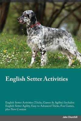 English Setter Activities English Setter Activities (Tricks, Games & Agility) Includes: English Setter Agility, Easy to Advanced Tricks, Fun Games, Plus New Content (Paperback)