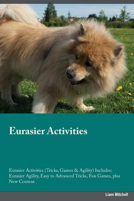 Eurasier Activities Eurasier Activities (Tricks, Games & Agility) Includes: Eurasier Agility, Easy to Advanced Tricks, Fun Games, Plus New Content (Paperback)