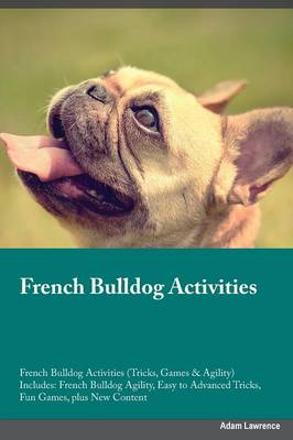 French Bulldog Activities French Bulldog Activities (Tricks, Games & Agility) Includes: French Bulldog Agility, Easy to Advanced Tricks, Fun Games, Plus New Content (Paperback)