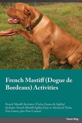 French Mastiff Dogue de Bordeaux Activities French Mastiff Activities (Tricks, Games & Agility) Includes: French Mastiff Agility, Easy to Advanced Tricks, Fun Games, plus New Content (Paperback)
