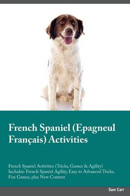 French Spaniel Epagneul Fran ais Activities French Spaniel Activities (Tricks, Games & Agility) Includes: French Spaniel Agility, Easy to Advanced Tricks, Fun Games, Plus New Content (Paperback)