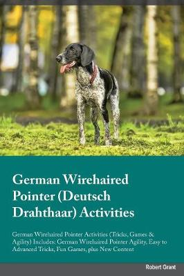 German Wirehaired Pointer Deutsch Drahthaar Activities German Wirehaired Pointer Activities (Tricks, Games & Agility) Includes: German Wirehaired Pointer Agility, Easy to Advanced Tricks, Fun Games, Plus New Content (Paperback)