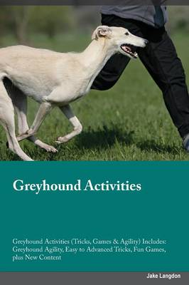Greyhound Activities Greyhound Activities (Tricks, Games & Agility) Includes: Greyhound Agility, Easy to Advanced Tricks, Fun Games, Plus New Content (Paperback)