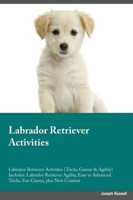 Labrador Retriever Activities Labrador Retriever Activities (Tricks, Games & Agility) Includes: Labrador Retriever Agility, Easy to Advanced Tricks, Fun Games, Plus New Content (Paperback)