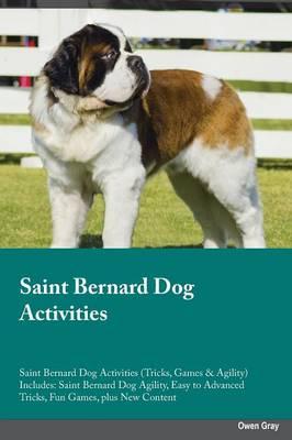 Saint Bernard Dog Activities Saint Bernard Dog Activities (Tricks, Games & Agility) Includes: Saint Bernard Dog Agility, Easy to Advanced Tricks, Fun Games, Plus New Content (Paperback)