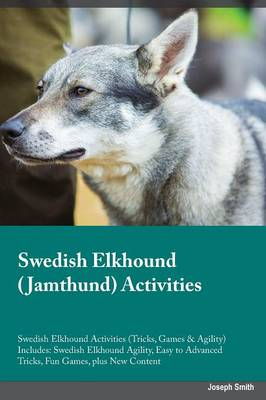 Swedish Elkhound Jamthund Activities Swedish Elkhound Activities (Tricks, Games & Agility) Includes: Swedish Elkhound Agility, Easy to Advanced Tricks, Fun Games, Plus New Content (Paperback)