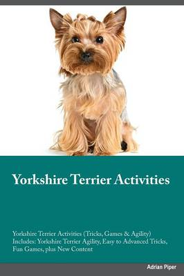 Yorkshire Terrier Training Guide Yorkshire Terrier Tricks, Games & Agility. Includes: Yorkshire Terrier Beginner to Advanced Tricks, Series of Games, Agility and More (Paperback)