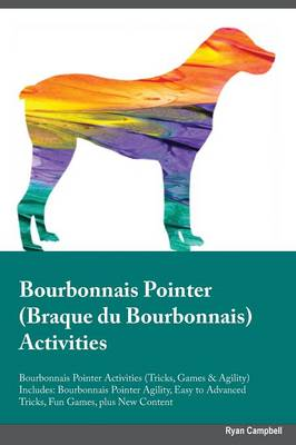Bourbonnais Pointer Braque du Bourbonnais Activities Bourbonnais Pointer Activities (Tricks, Games & Agility) Includes: Bourbonnais Pointer Agility, Easy to Advanced Tricks, Fun Games, plus New Content (Paperback)