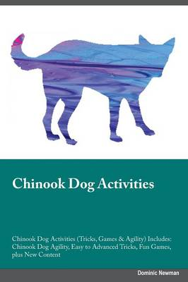 Chinook Dog Activities Chinook Dog Activities (Tricks, Games & Agility) Includes: Chinook Dog Agility, Easy to Advanced Tricks, Fun Games, Plus New Content (Paperback)