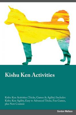 Kishu Ken Activities Kishu Ken Activities (Tricks, Games & Agility) Includes: Kishu Ken Agility, Easy to Advanced Tricks, Fun Games, Plus New Content (Paperback)