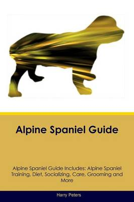 Alpine Spaniel Guide Alpine Spaniel Guide Includes: Alpine Spaniel Training, Diet, Socializing, Care, Grooming, Breeding and More (Paperback)