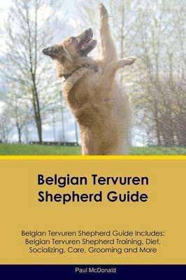 Belgian Tervuren Shepherd Guide Belgian Tervuren Shepherd Guide Includes: Belgian Tervuren Shepherd Training, Diet, Socializing, Care, Grooming, Breeding and More (Paperback)