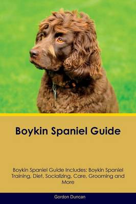Boykin Spaniel Guide Boykin Spaniel Guide Includes: Boykin Spaniel Training, Diet, Socializing, Care, Grooming, Breeding and More (Paperback)
