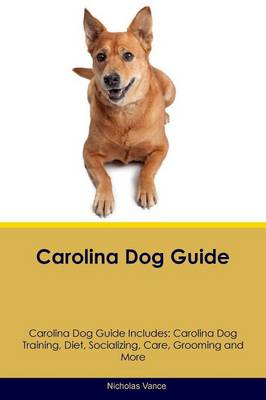 Carolina Dog Guide Carolina Dog Guide Includes: Carolina Dog Training, Diet, Socializing, Care, Grooming, Breeding and More (Paperback)