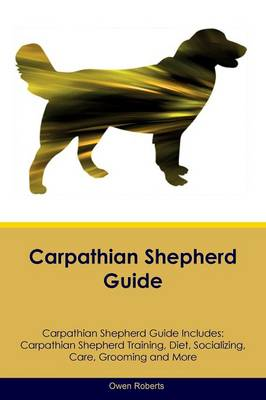 Carpathian Shepherd Guide Carpathian Shepherd Guide Includes: Carpathian Shepherd Training, Diet, Socializing, Care, Grooming, Breeding and More (Paperback)