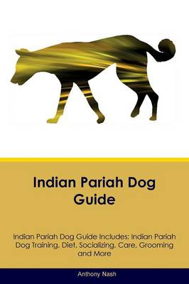 Indian Pariah Dog Guide Indian Pariah Dog Guide Includes: Indian Pariah Dog Training, Diet, Socializing, Care, Grooming, Breeding and More (Paperback)