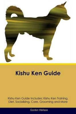 Kishu Ken Guide Kishu Ken Guide Includes: Kishu Ken Training, Diet, Socializing, Care, Grooming, Breeding and More (Paperback)